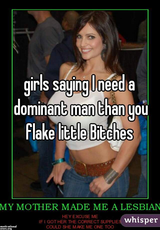 girls saying I need a dominant man than you flake little Bitches