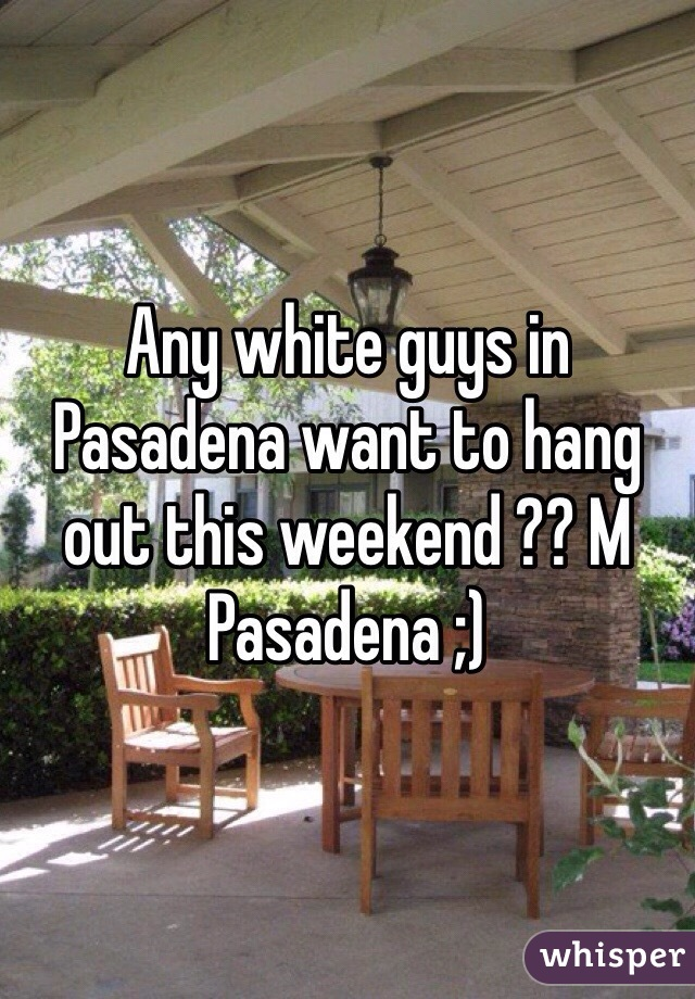 Any white guys in Pasadena want to hang out this weekend ?? M Pasadena ;)