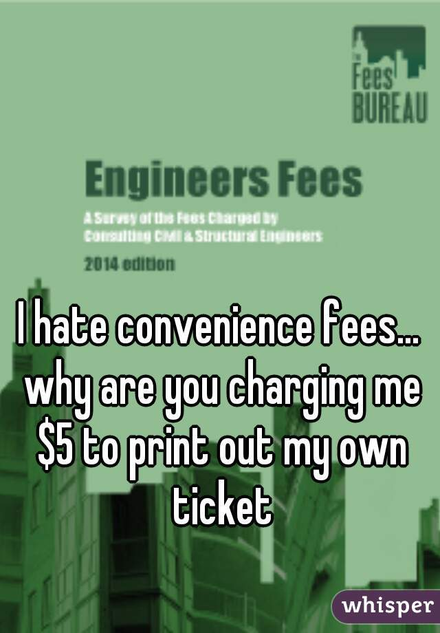 I hate convenience fees... why are you charging me $5 to print out my own ticket