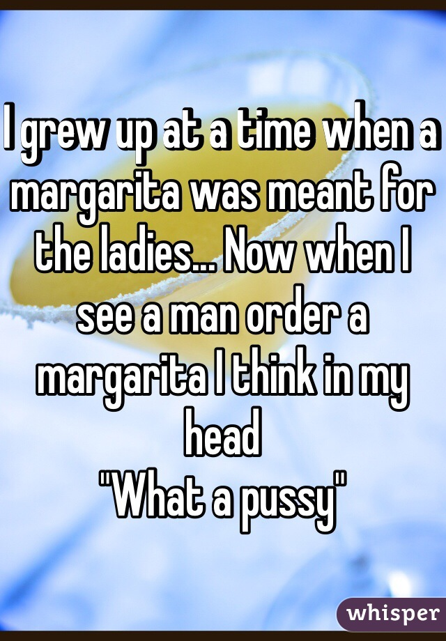 "I grew up at a time when a margarita was meant for the ladies... Now when I see a man order a margarita I think in my head ""What a pussy"""