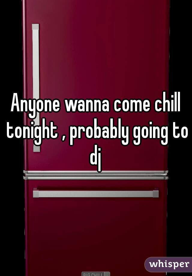 Anyone wanna come chill tonight , probably going to dj