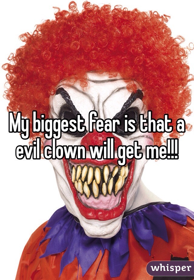 My biggest fear is that a evil clown will get me!!!