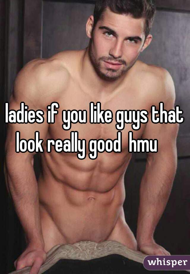 ladies if you like guys that look really good  hmu