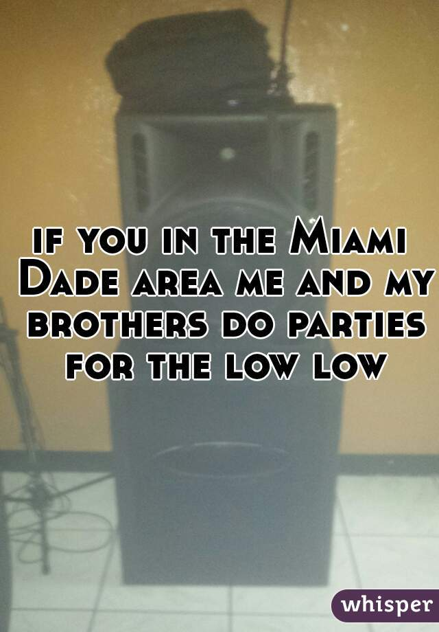 if you in the Miami Dade area me and my brothers do parties for the low low
