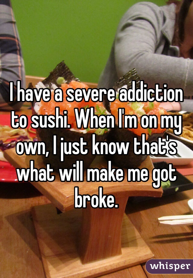 I have a severe addiction to sushi. When I'm on my own, I just know that's what will make me got broke.