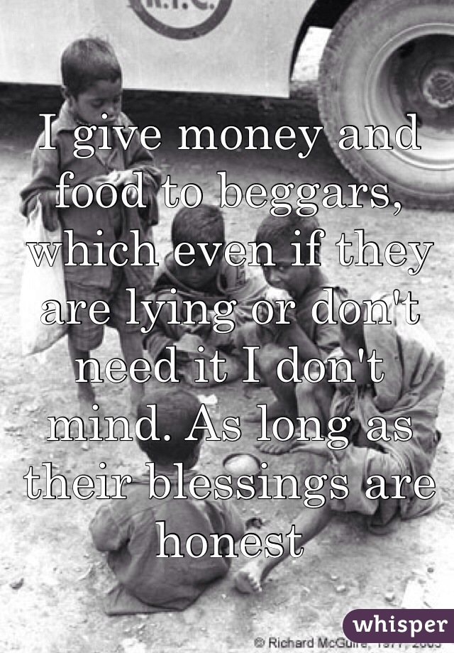 I give money and food to beggars, which even if they are lying or don't need it I don't mind. As long as their blessings are honest