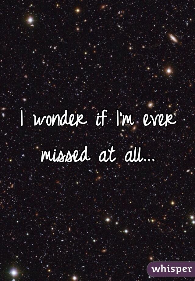 I wonder if I'm ever missed at all...