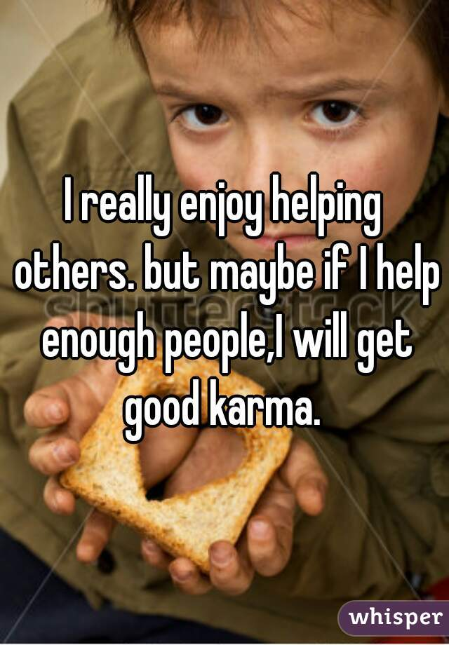I really enjoy helping others. but maybe if I help enough people,I will get good karma.