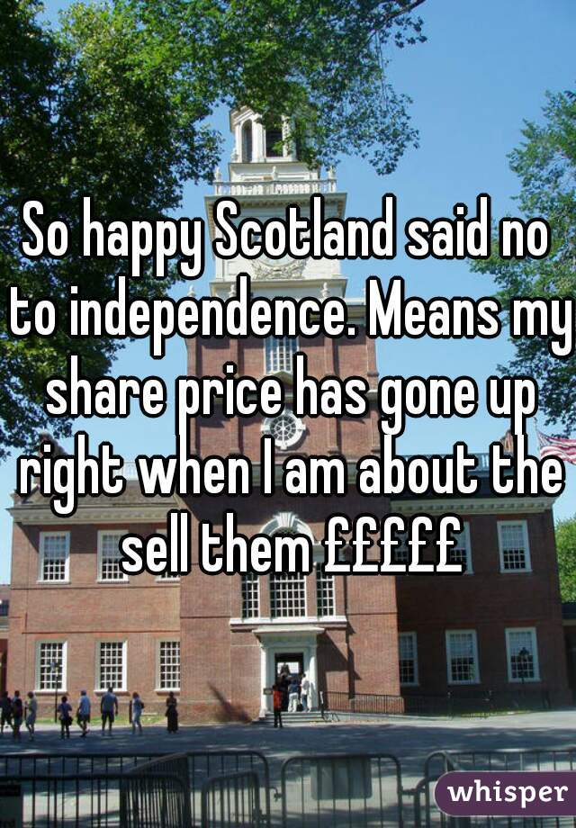 So happy Scotland said no to independence. Means my share price has gone up right when I am about the sell them £££££
