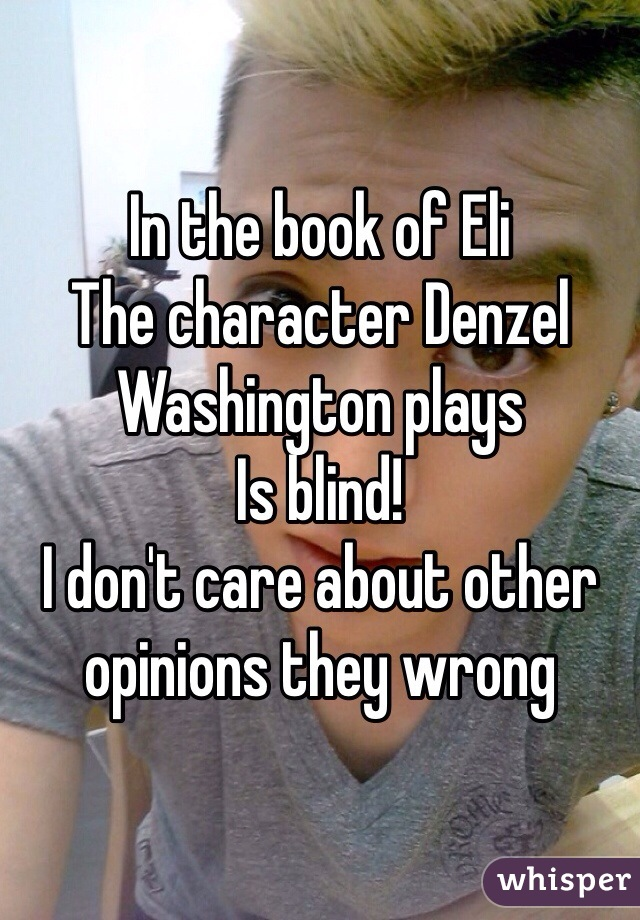 In the book of Eli The character Denzel Washington plays Is blind! I don't care about other opinions they wrong