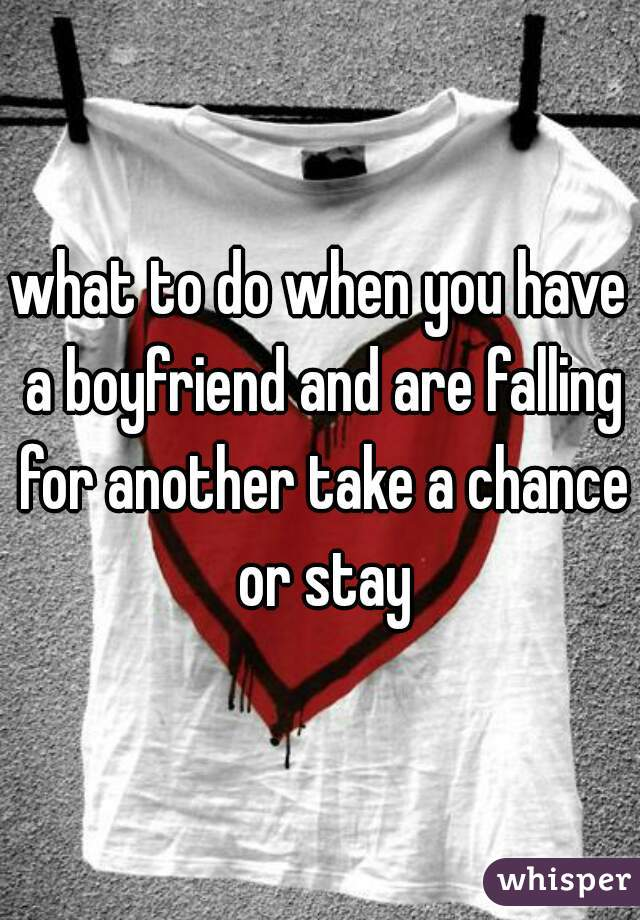 what to do when you have a boyfriend and are falling for another take a chance or stay