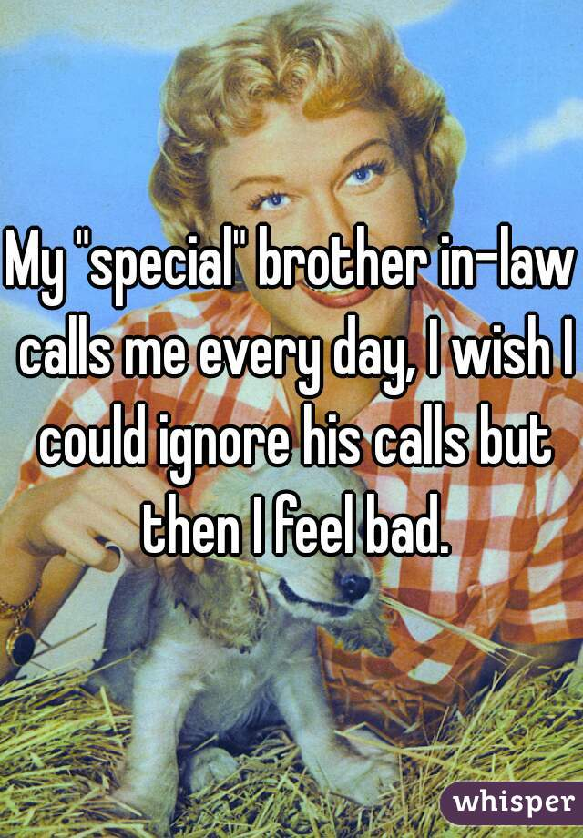 """My """"special"""" brother in-law calls me every day, I wish I could ignore his calls but then I feel bad."""