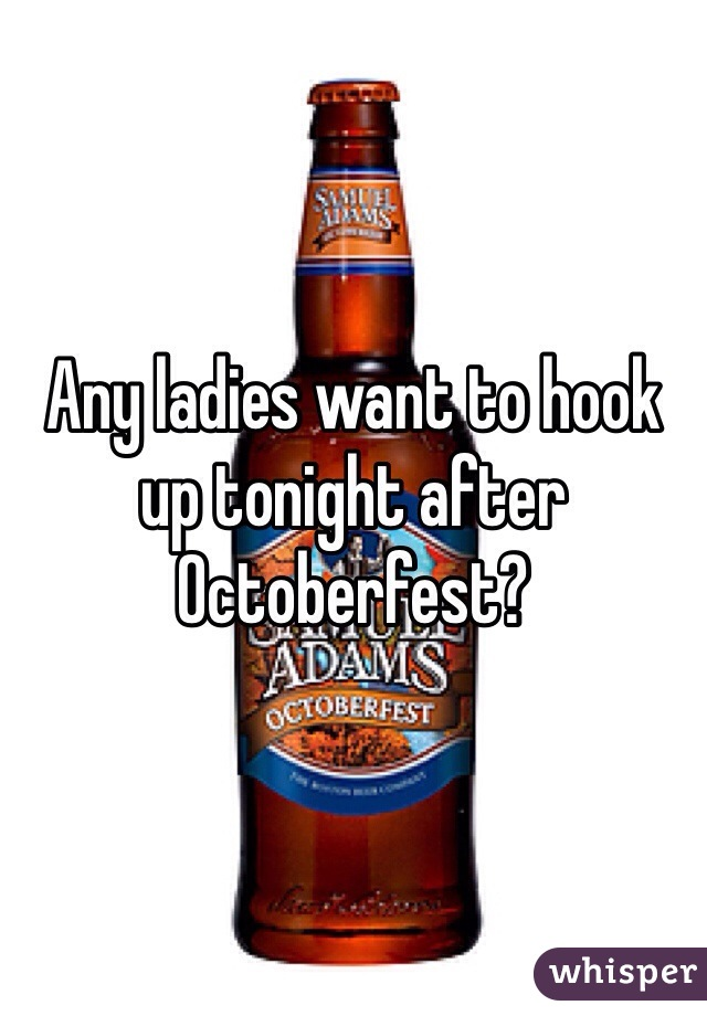 Any ladies want to hook up tonight after Octoberfest?