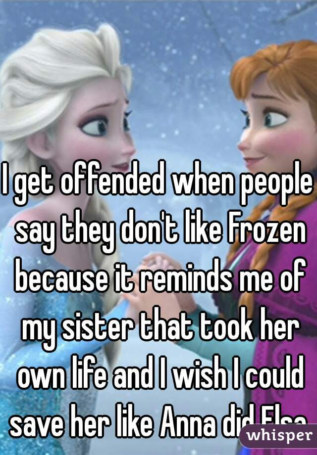 I get offended when people say they don't like Frozen because it reminds me of my sister that took her own life and I wish I could save her like Anna did Elsa.