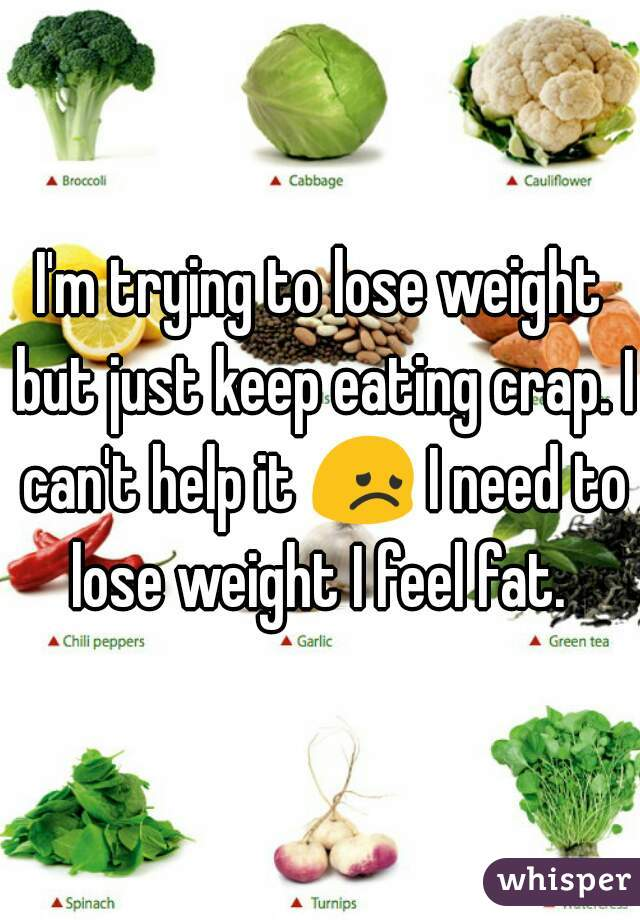 I'm trying to lose weight but just keep eating crap. I can't help it 😞 I need to lose weight I feel fat.