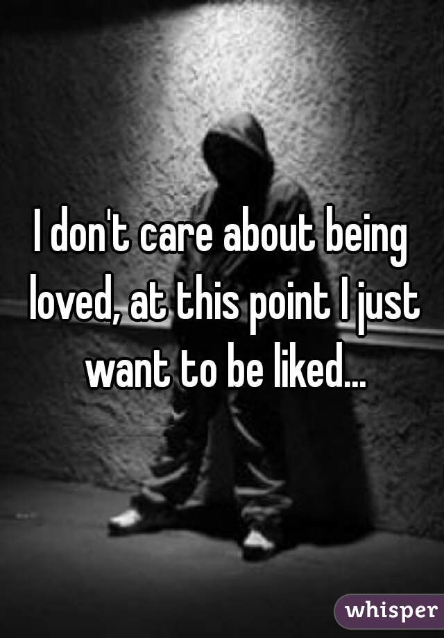 I don't care about being loved, at this point I just want to be liked...
