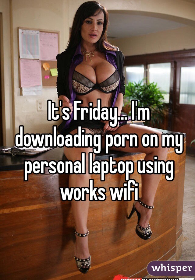 It's Friday... I'm downloading porn on my personal laptop using works wifi