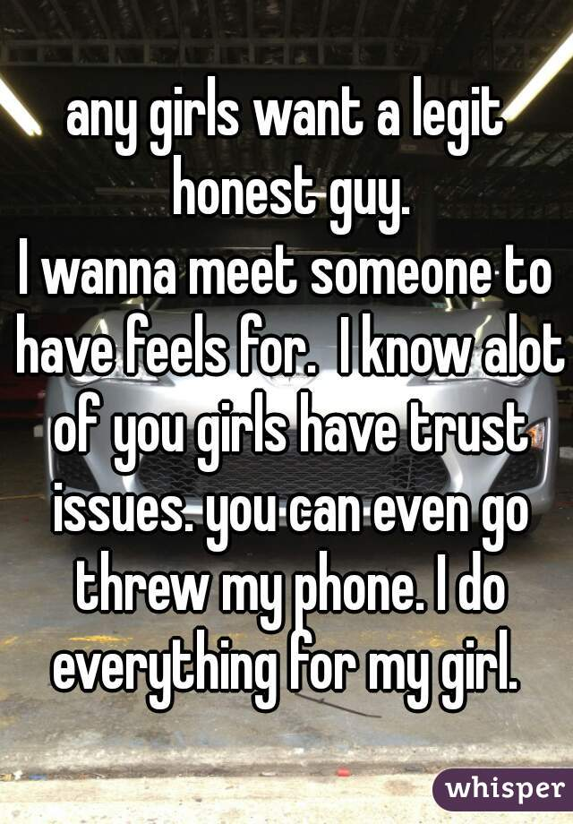 any girls want a legit honest guy. I wanna meet someone to have feels for.  I know alot of you girls have trust issues. you can even go threw my phone. I do everything for my girl.