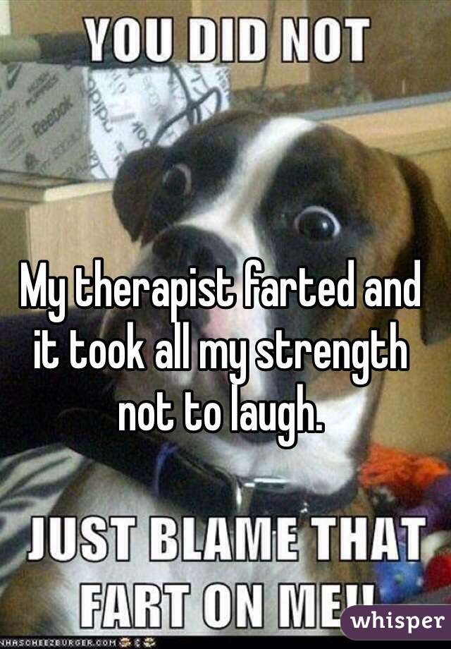 My therapist farted and it took all my strength not to laugh.