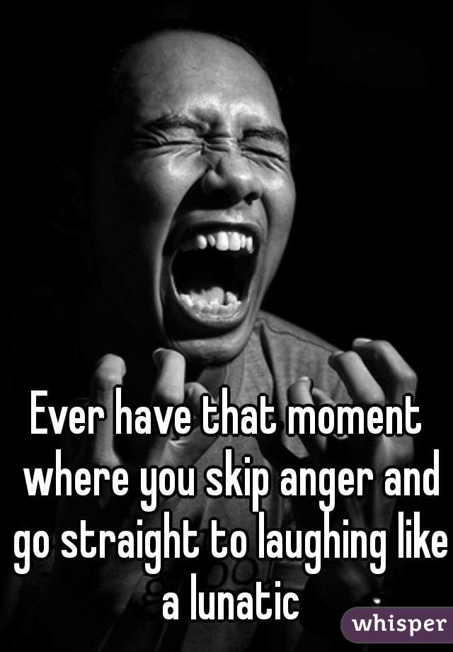 Ever have that moment where you skip anger and go straight to laughing like a lunatic