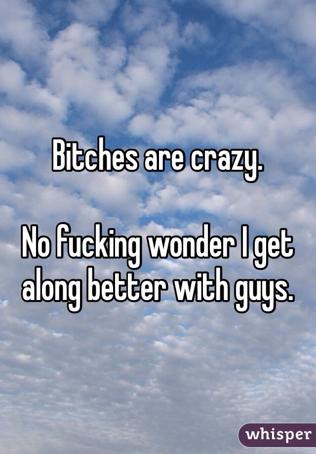 Bitches are crazy.   No fucking wonder I get along better with guys.