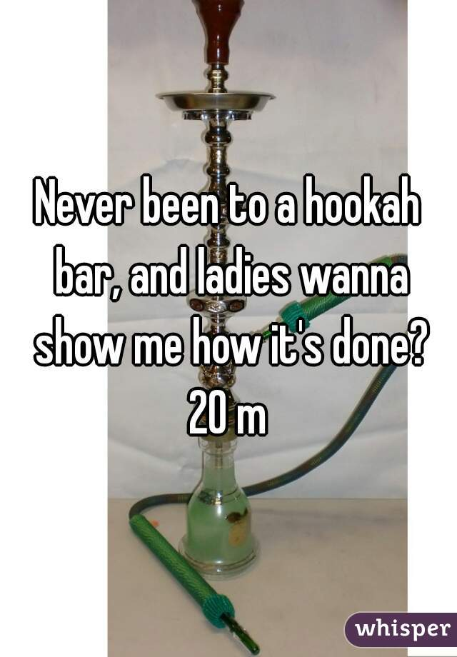 Never been to a hookah bar, and ladies wanna show me how it's done? 20 m