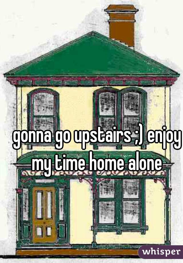 gonna go upstairs ;) enjoy my time home alone