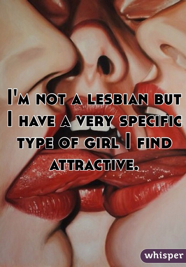 I'm not a lesbian but I have a very specific type of girl I find attractive.