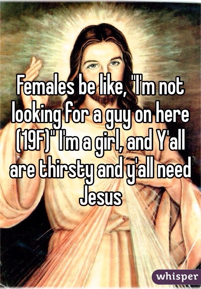 "Females be like, ""I'm not looking for a guy on here (19F)"" I'm a girl, and Y'all are thirsty and y'all need Jesus"
