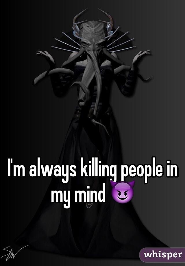 I'm always killing people in my mind 😈