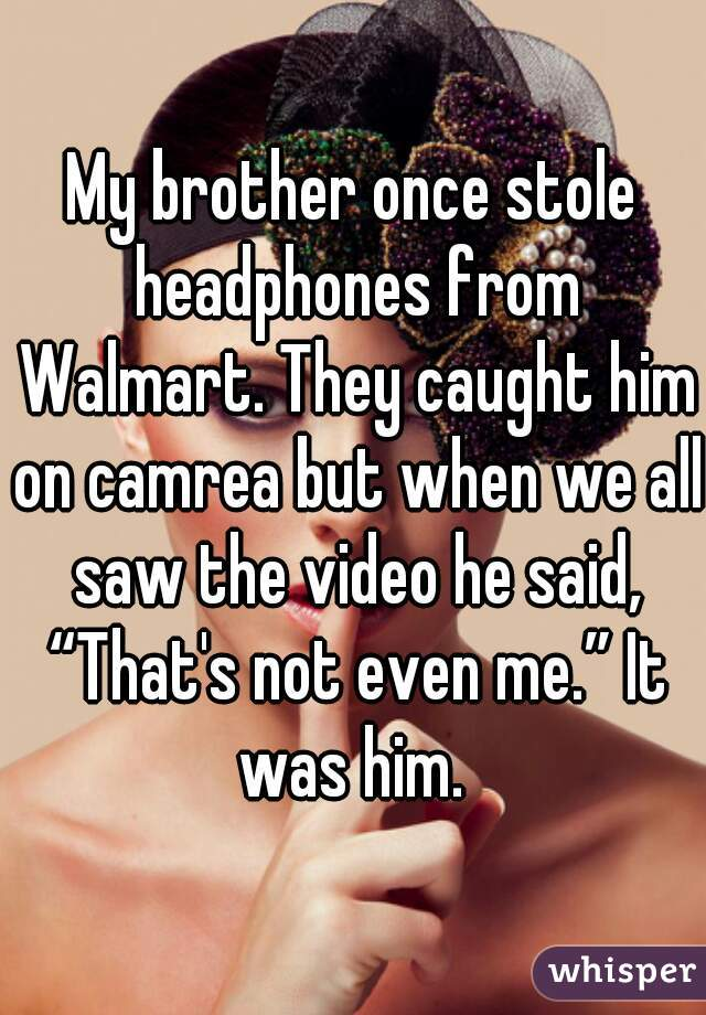 "My brother once stole headphones from Walmart. They caught him on camrea but when we all saw the video he said, ""That's not even me."" It was him."