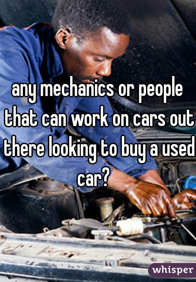 any mechanics or people that can work on cars out there looking to buy a used car?