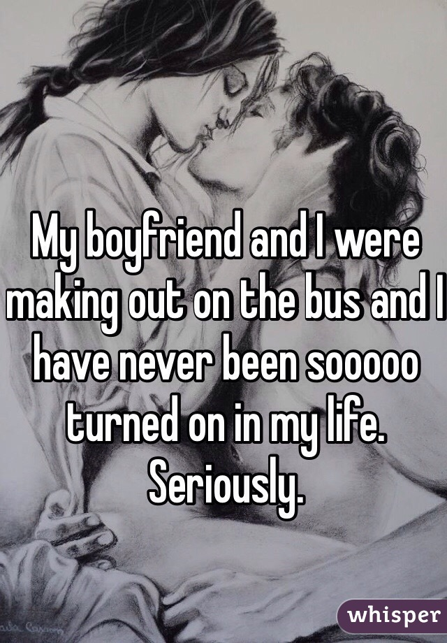 My boyfriend and I were making out on the bus and I have never been sooooo turned on in my life. Seriously.