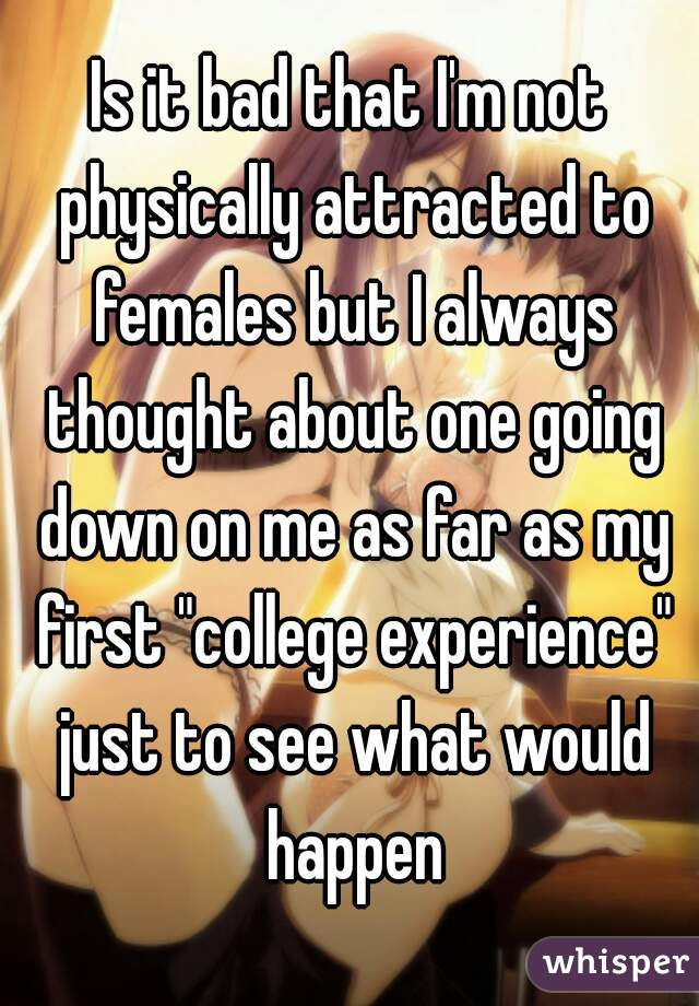 """Is it bad that I'm not physically attracted to females but I always thought about one going down on me as far as my first """"college experience"""" just to see what would happen"""