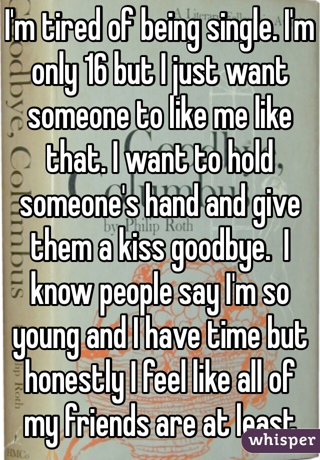 I'm tired of being single. I'm only 16 but I just want someone to like me like that. I want to hold someone's hand and give them a kiss goodbye.  I know people say I'm so young and I have time but honestly I feel like all of my friends are at least