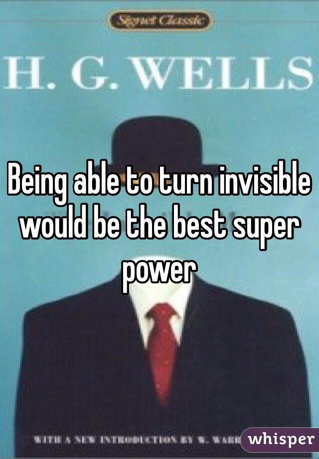 Being able to turn invisible would be the best super power