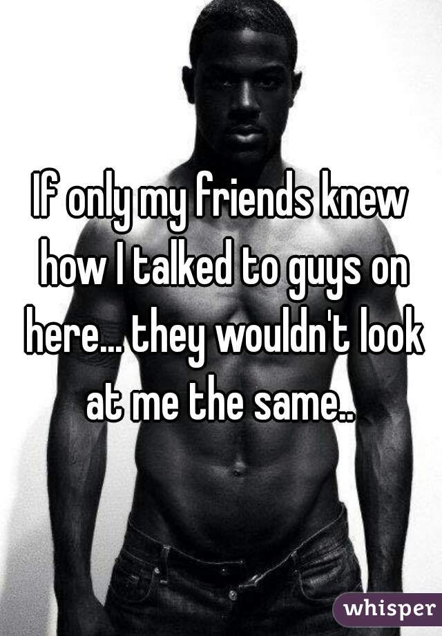 If only my friends knew how I talked to guys on here... they wouldn't look at me the same..