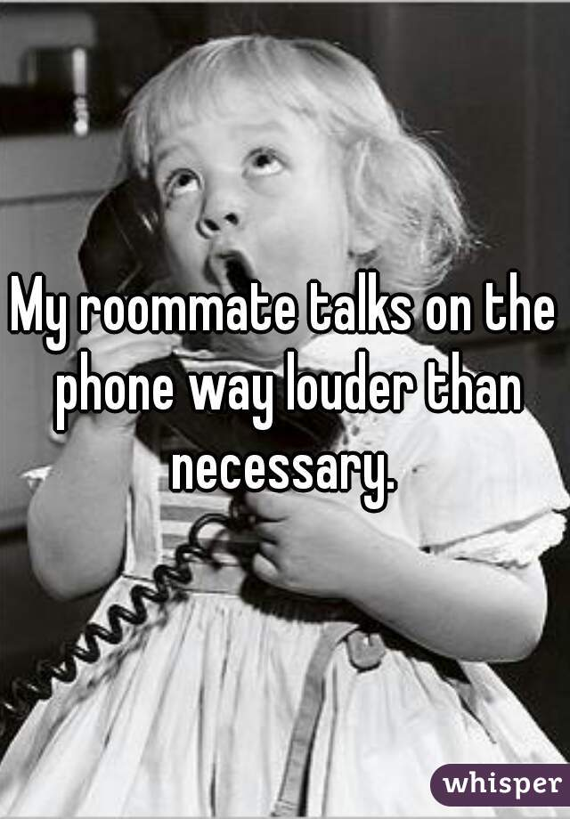 My roommate talks on the phone way louder than necessary.