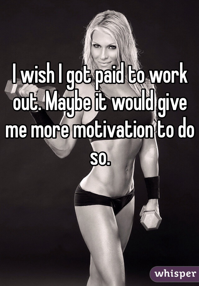 I wish I got paid to work out. Maybe it would give me more motivation to do so.