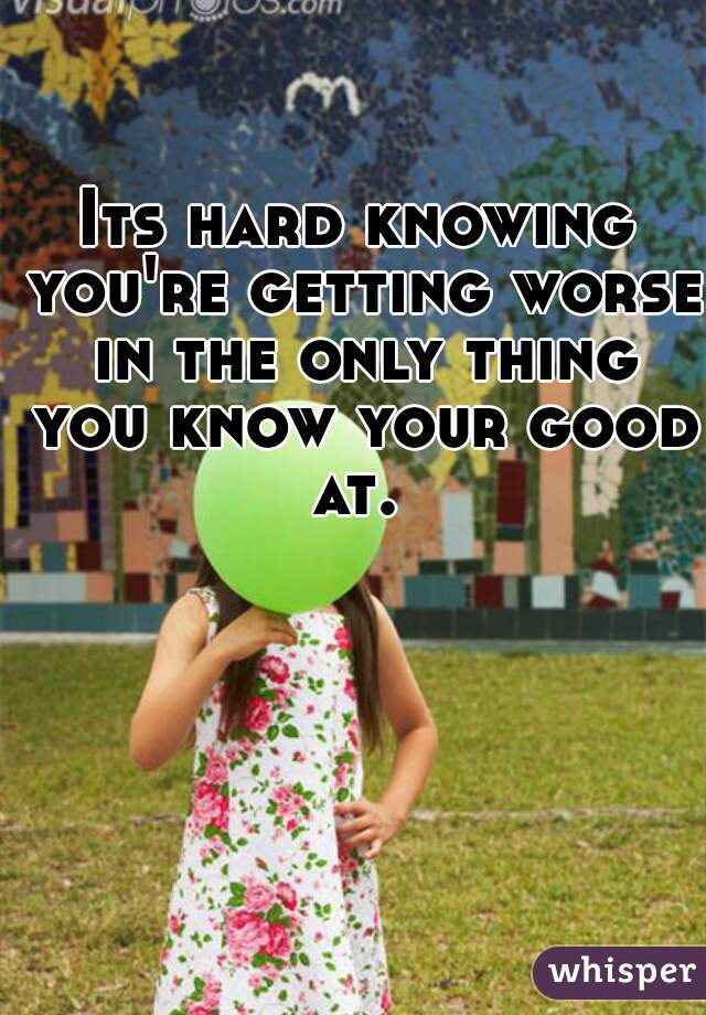 Its hard knowing you're getting worse in the only thing you know your good at.