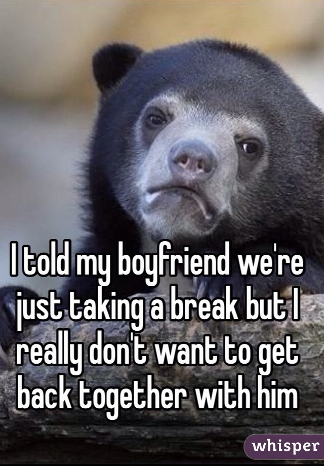 I told my boyfriend we're just taking a break but I really don't want to get back together with him