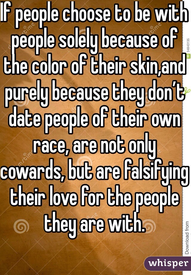 If people choose to be with  people solely because of the color of their skin,and purely because they don't date people of their own race, are not only cowards, but are falsifying their love for the people they are with.