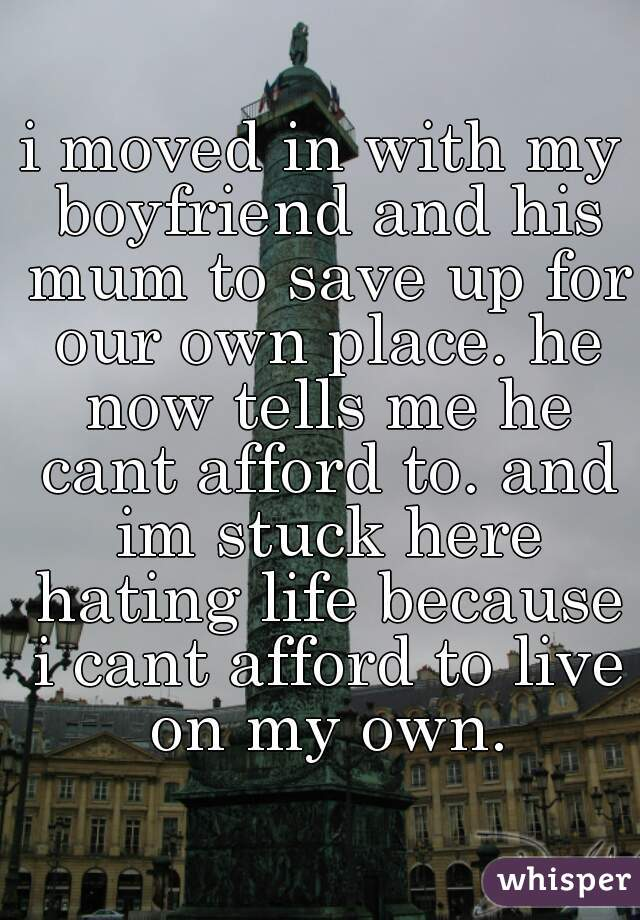 i moved in with my boyfriend and his mum to save up for our own place. he now tells me he cant afford to. and im stuck here hating life because i cant afford to live on my own.