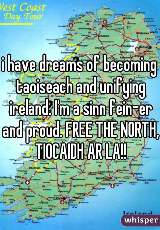 i have dreams of becoming taoiseach and unifying ireland. I'm a sinn fein-er and proud. FREE THE NORTH, TIOCAIDH AR LA!!