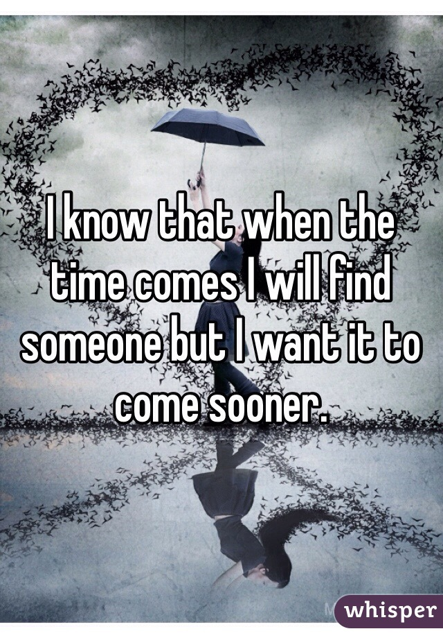 I know that when the time comes I will find someone but I want it to come sooner.
