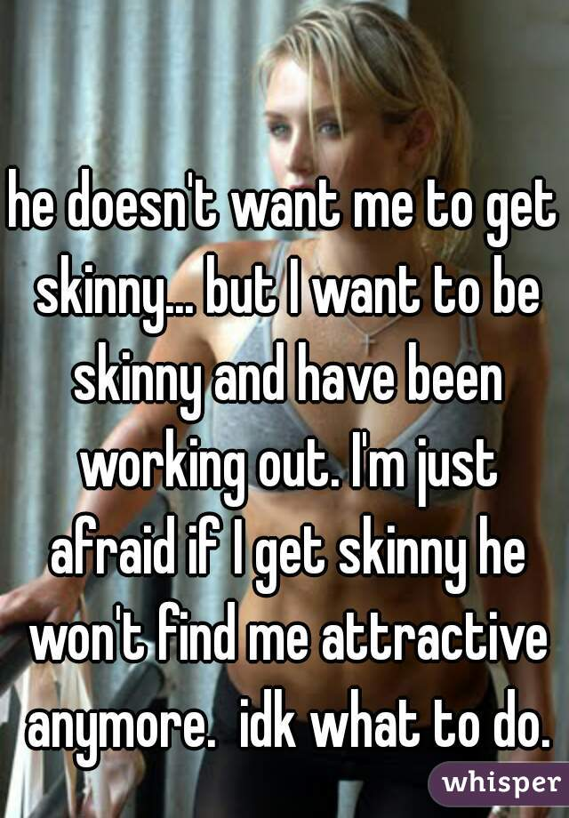 he doesn't want me to get skinny... but I want to be skinny and have been working out. I'm just afraid if I get skinny he won't find me attractive anymore.  idk what to do.