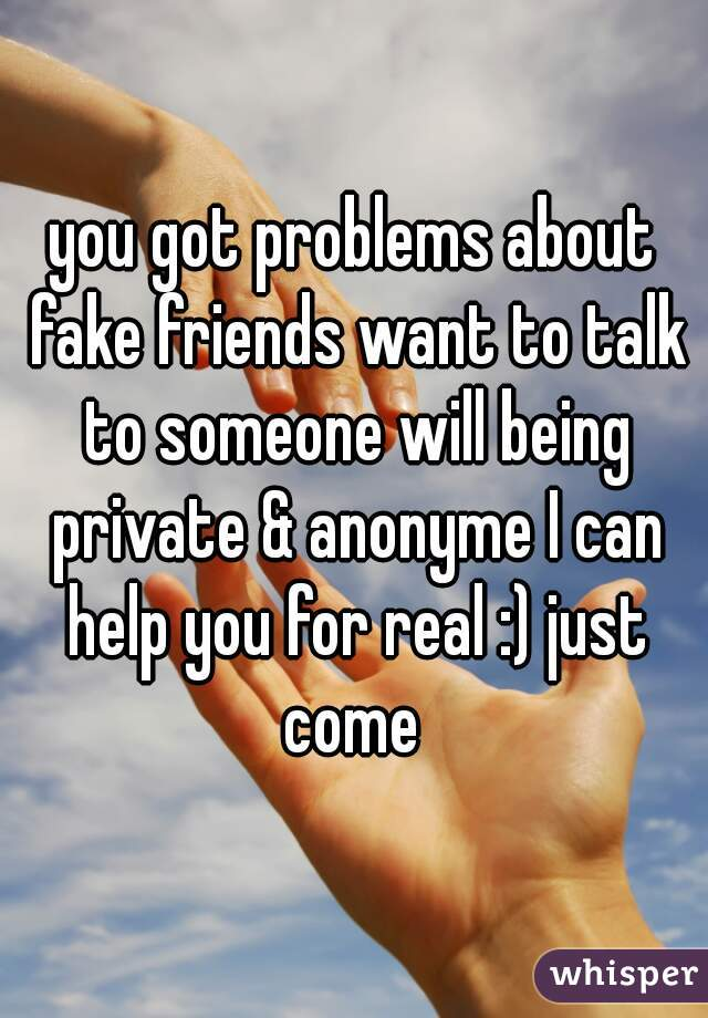 you got problems about fake friends want to talk to someone will being private & anonyme I can help you for real :) just come