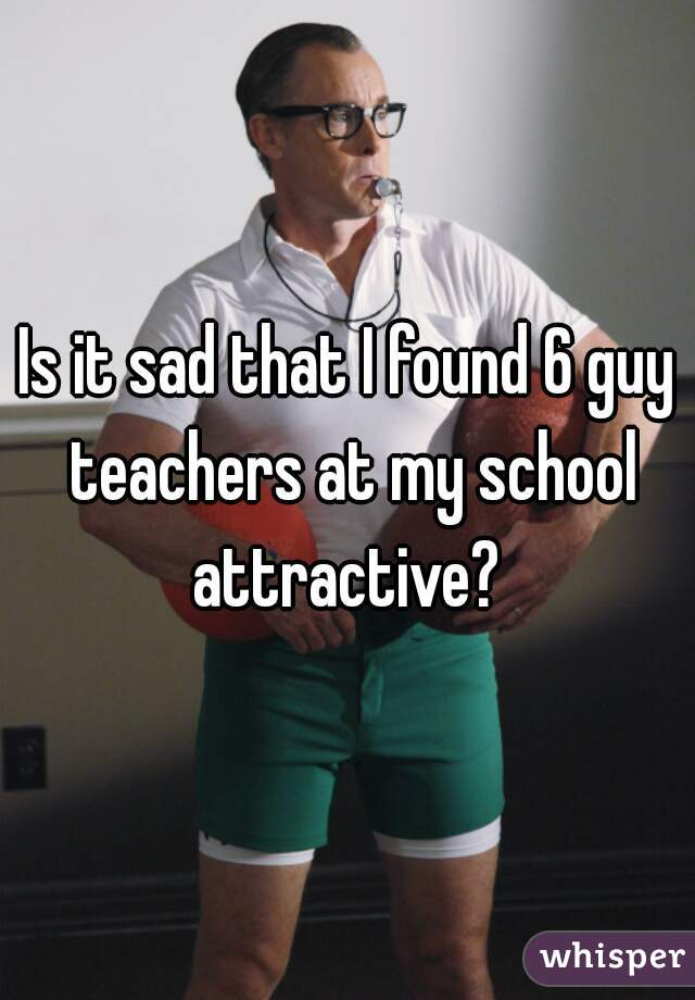 Is it sad that I found 6 guy teachers at my school attractive?