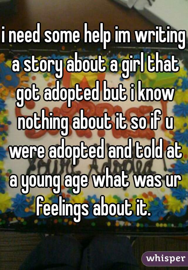 i need some help im writing a story about a girl that got adopted but i know nothing about it so if u were adopted and told at a young age what was ur feelings about it.