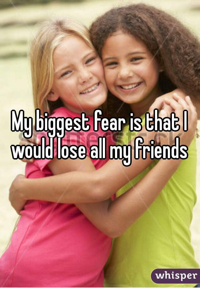 My biggest fear is that I would lose all my friends